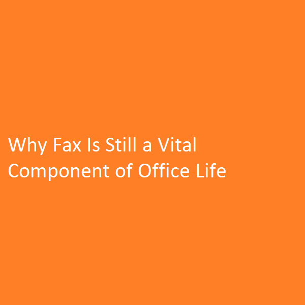 Why Fax Is Still a Vital Component of Office Life