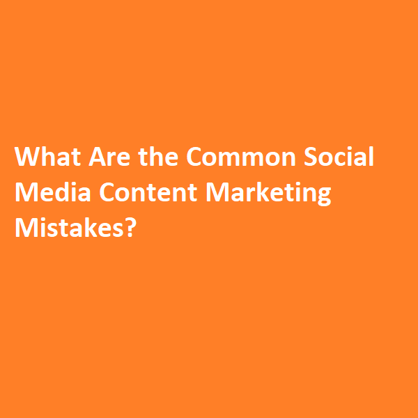 What Are the Common Social Media Content Marketing Mistakes?